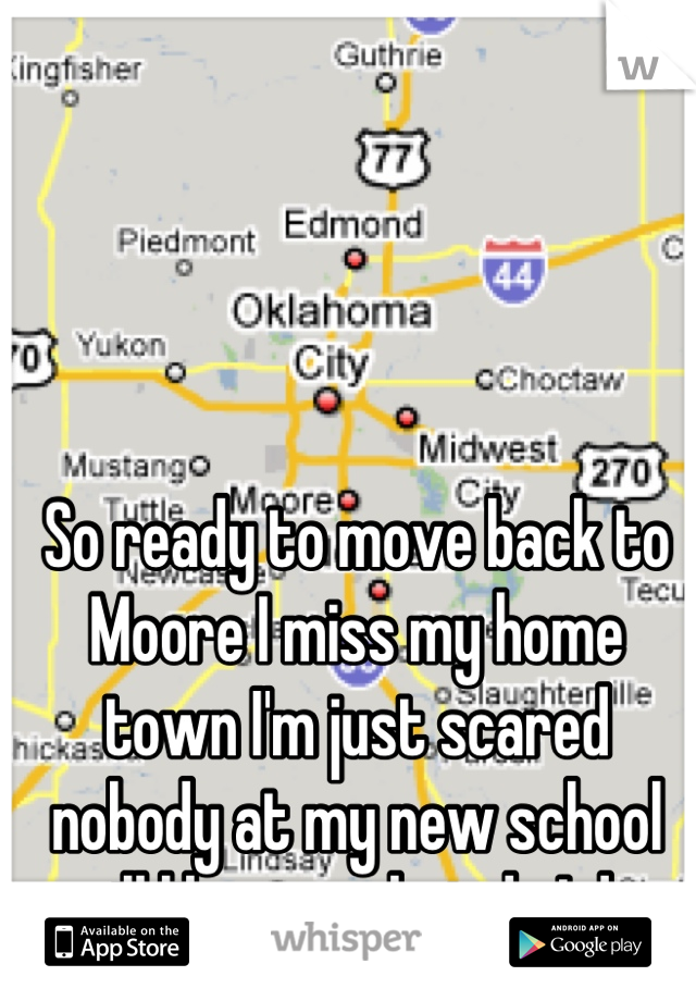 So ready to move back to Moore I miss my home town I'm just scared nobody at my new school will like me what do I do