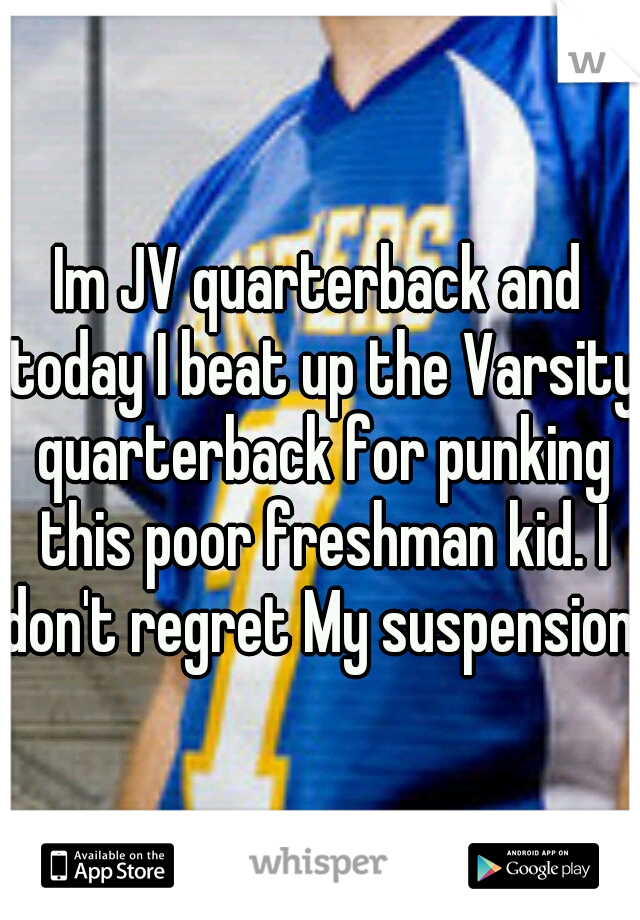 Im JV quarterback and today I beat up the Varsity quarterback for punking this poor freshman kid. I don't regret My suspension.