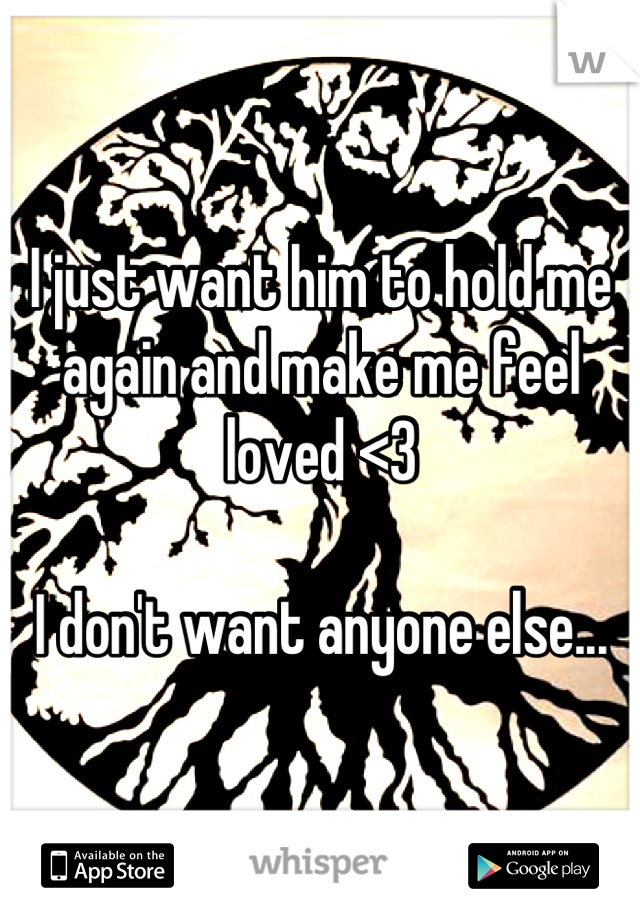 I just want him to hold me again and make me feel loved <3  I don't want anyone else...