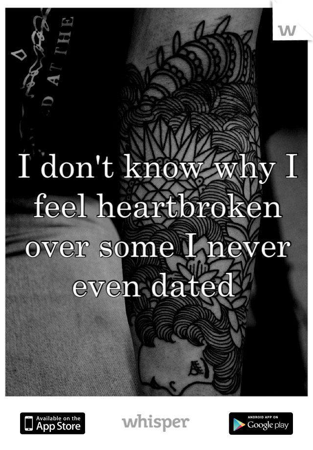 I don't know why I feel heartbroken over some I never even dated