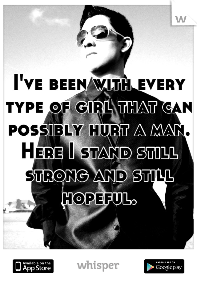 I've been with every type of girl that can possibly hurt a man. Here I stand still strong and still hopeful.