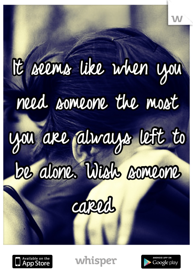 It seems like when you need someone the most you are always left to be alone. Wish someone cared