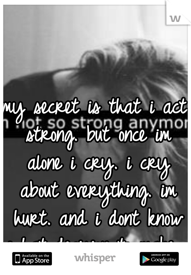 my secret is that i act strong. but once im alone i cry. i cry about everything. im hurt. and i dont know what decision to make.