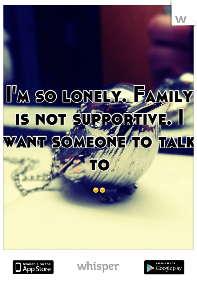 I'm so lonely. Family is not supportive. I want someone to talk to  😞😔