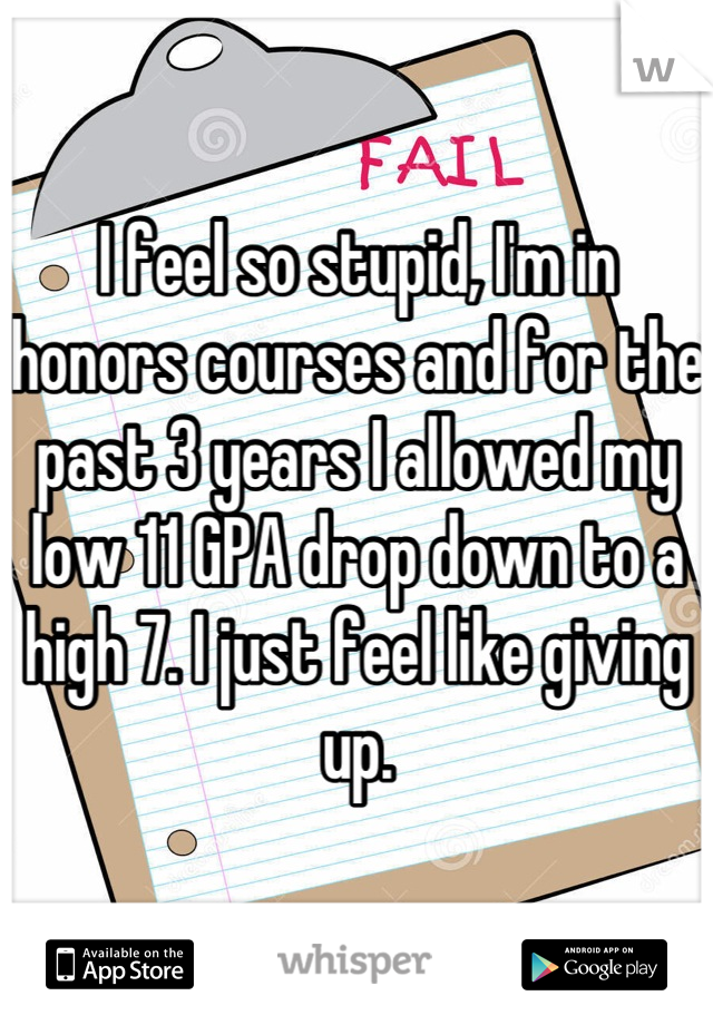 I feel so stupid, I'm in honors courses and for the past 3 years I allowed my low 11 GPA drop down to a high 7. I just feel like giving up.