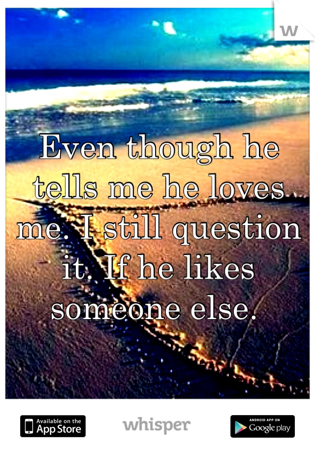 Even though he tells me he loves me. I still question it. If he likes someone else.