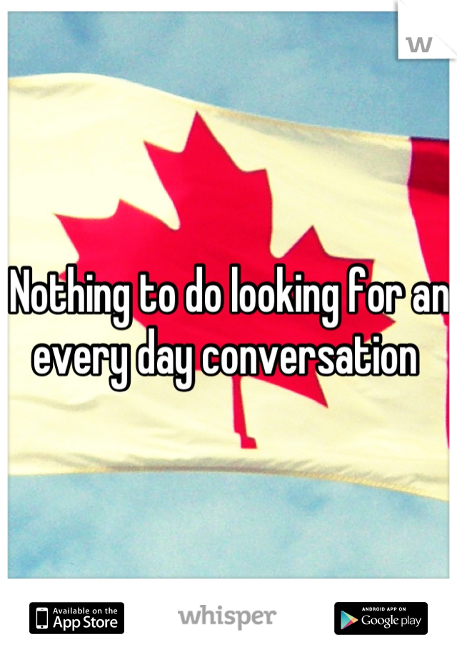 Nothing to do looking for an every day conversation