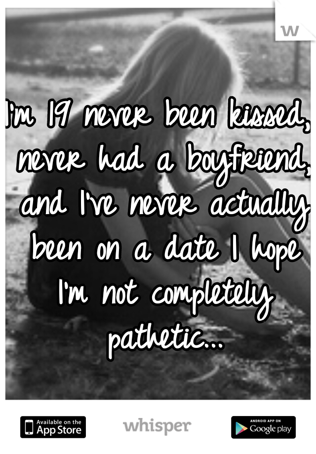 I'm 19 never been kissed, never had a boyfriend, and I've never actually been on a date I hope I'm not completely pathetic...