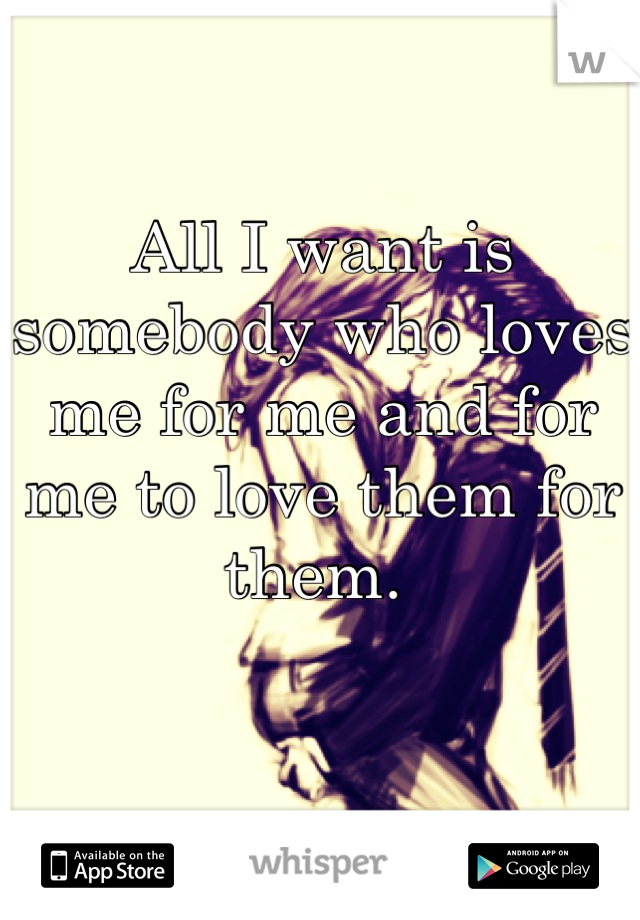 All I want is somebody who loves me for me and for me to love them for them.