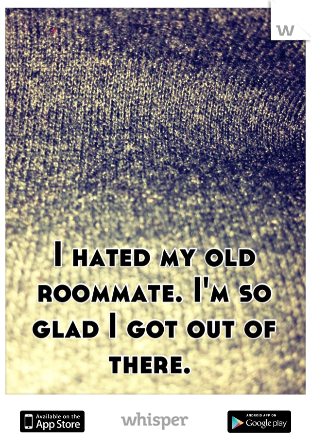 I hated my old roommate. I'm so glad I got out of there.