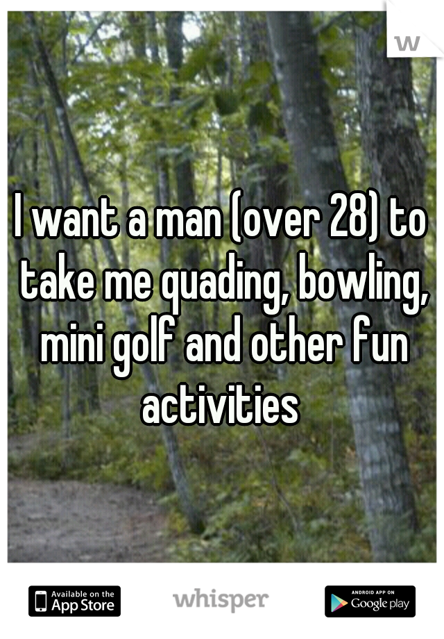 I want a man (over 28) to take me quading, bowling, mini golf and other fun activities