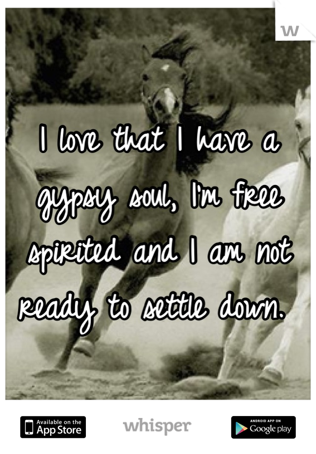 I love that I have a gypsy soul, I'm free spirited and I am not ready to settle down.