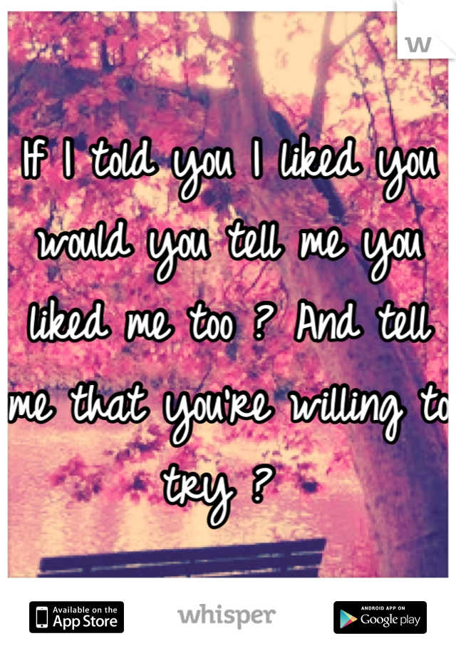 If I told you I liked you would you tell me you liked me too ? And tell me that you're willing to try ?