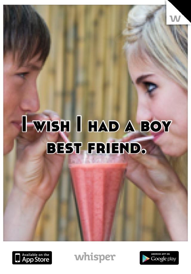 I wish I had a boy best friend.