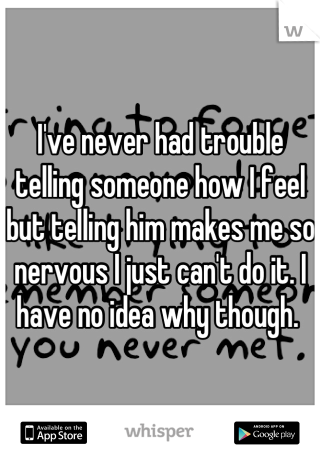 I've never had trouble telling someone how I feel but telling him makes me so nervous I just can't do it. I have no idea why though.