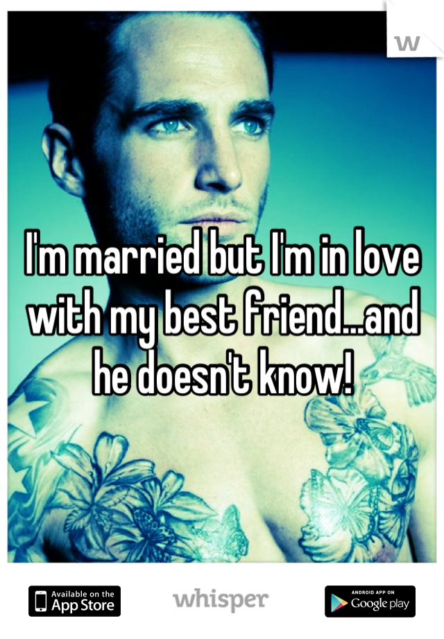 I'm married but I'm in love with my best friend...and he doesn't know!