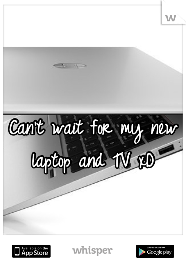 Can't wait for my new laptop and TV xD
