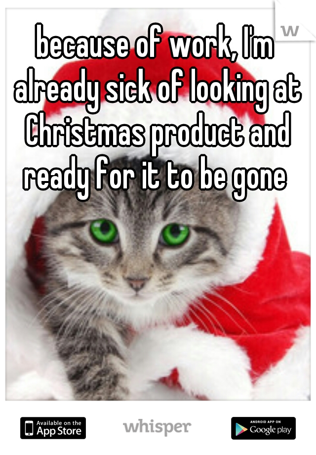 because of work, I'm already sick of looking at Christmas product and ready for it to be gone