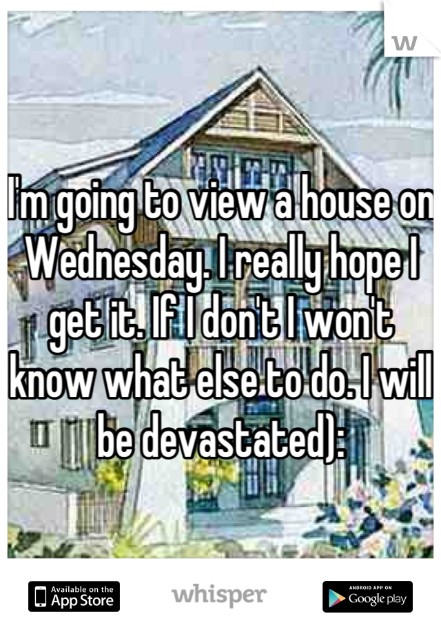 I'm going to view a house on Wednesday. I really hope I get it. If I don't I won't know what else to do. I will be devastated):