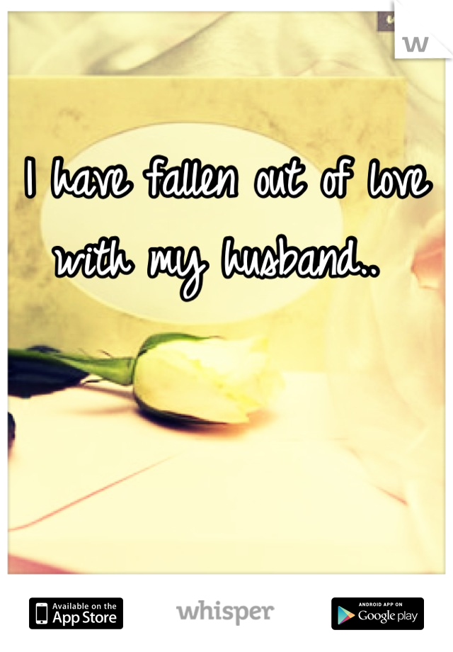 I have fallen out of love with my husband..
