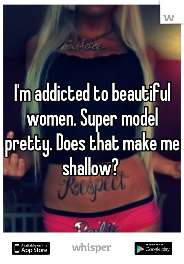 I'm addicted to beautiful women. Super model pretty. Does that make me shallow?