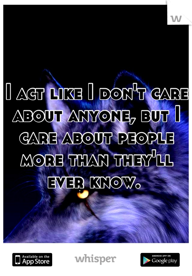 I act like I don't care about anyone, but I care about people more than they'll ever know.