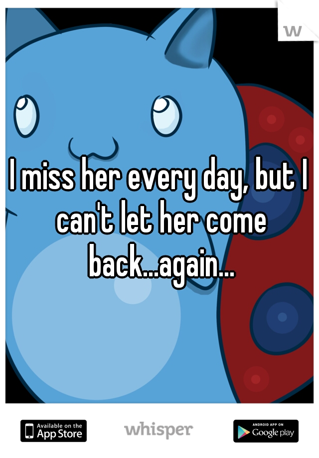 I miss her every day, but I can't let her come back...again...