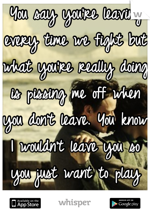 You say you're leaving every time we fight but what you're really doing is pissing me off when you don't leave. You know I wouldn't leave you so you just want to play games :( JUST GO. I'LL BE FINE!!!