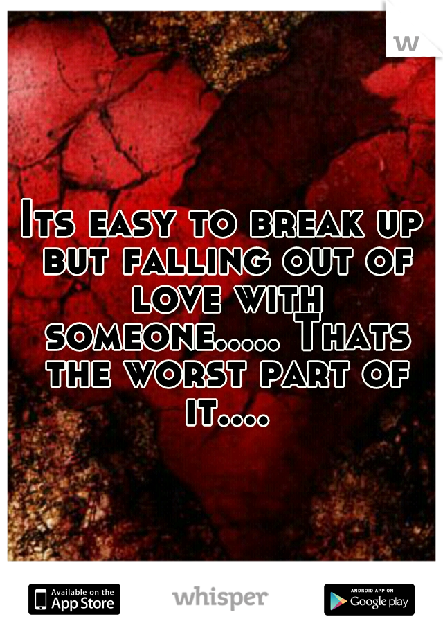 Its easy to break up but falling out of love with someone..... Thats the worst part of it....