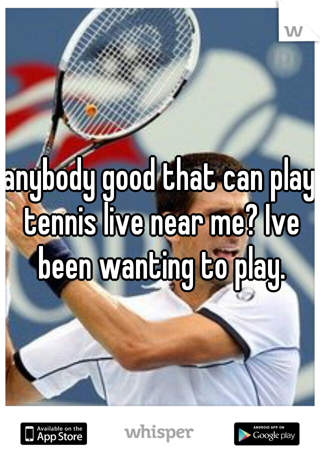 anybody good that can play tennis live near me? Ive been wanting to play.