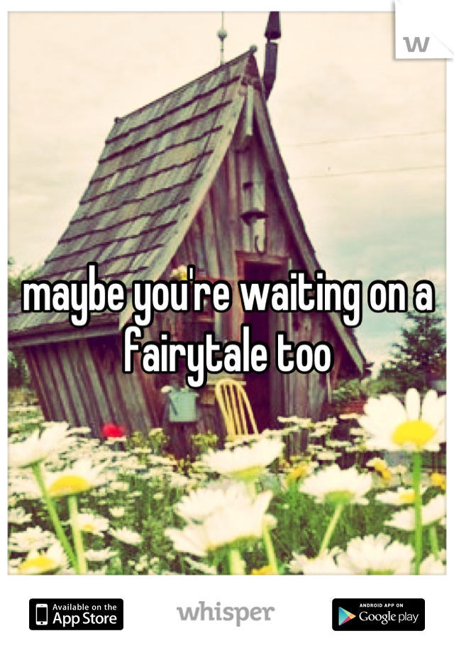 maybe you're waiting on a fairytale too