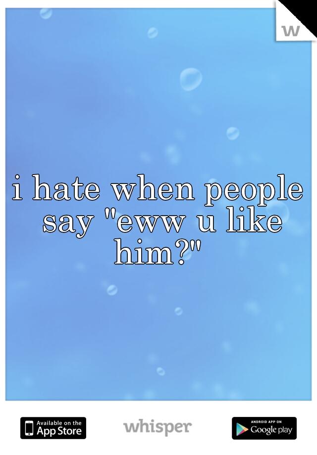 """i hate when people say """"eww u like him?"""""""