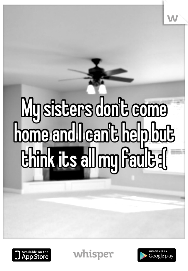 My sisters don't come home and I can't help but think its all my fault :(
