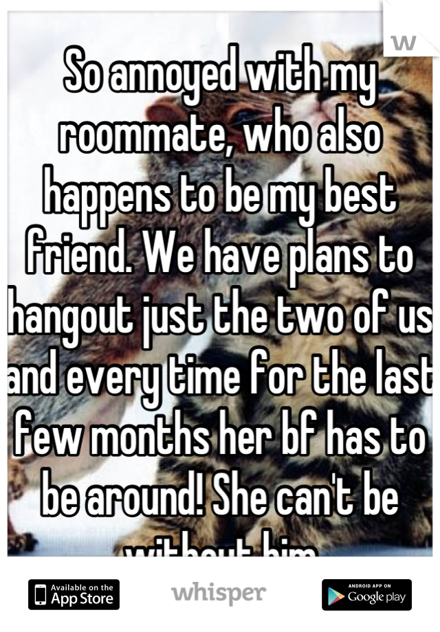 So annoyed with my roommate, who also happens to be my best friend. We have plans to hangout just the two of us and every time for the last few months her bf has to be around! She can't be without him