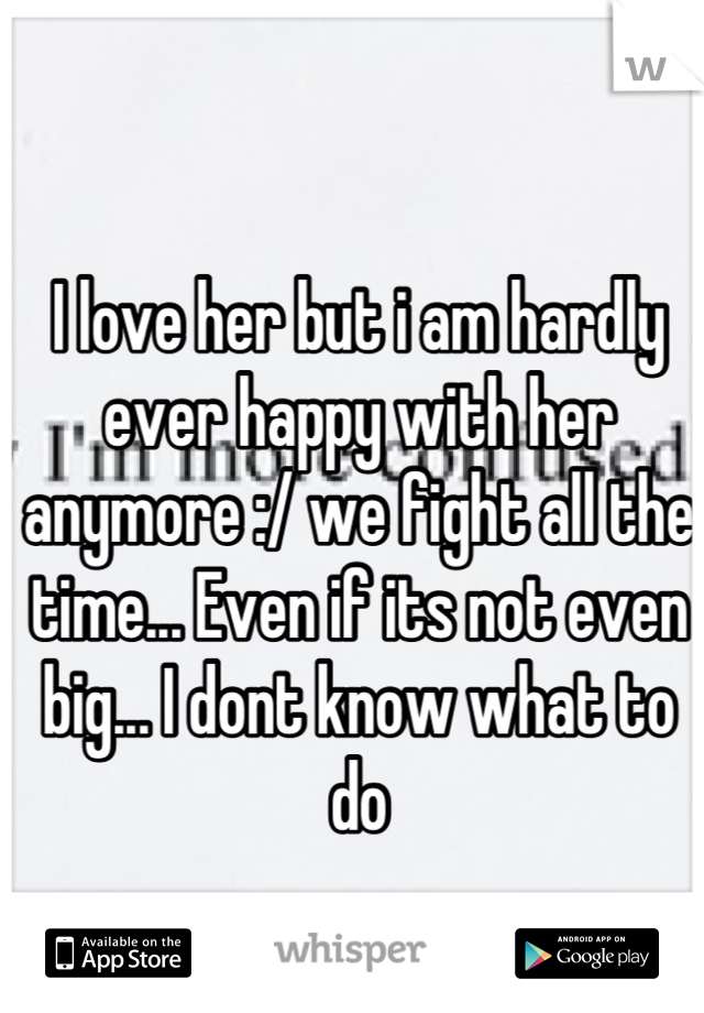 I love her but i am hardly ever happy with her anymore :/ we fight all the time... Even if its not even big... I dont know what to do