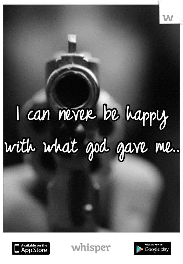 I can never be happy with what god gave me..