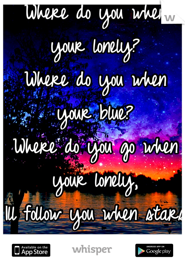 Where do you when your lonely? Where do you when your blue?  Where do you go when your lonely, Ill follow you when stars go blue.