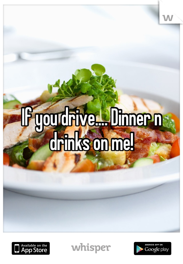 If you drive.... Dinner n drinks on me!