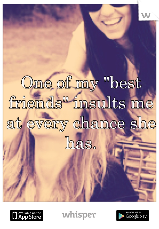 """One of my """"best friends"""" insults me at every chance she has."""