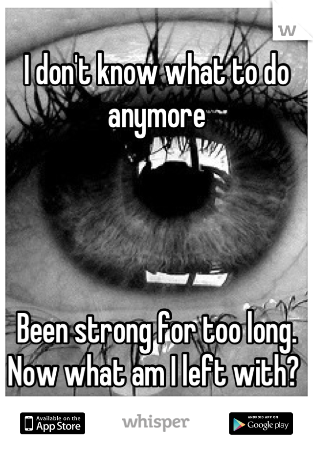I don't know what to do anymore     Been strong for too long. Now what am I left with?