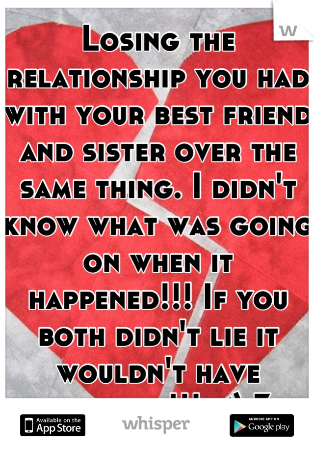 Losing the relationship you had with your best friend and sister over the same thing. I didn't know what was going on when it happened!!! If you both didn't lie it wouldn't have happened!!! <\3