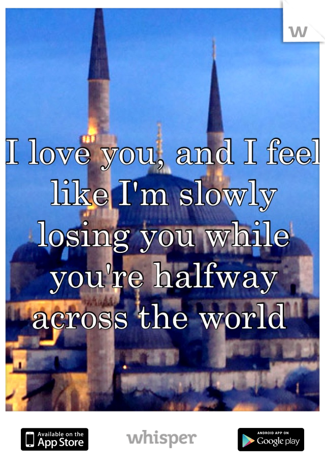 I love you, and I feel like I'm slowly losing you while you're halfway across the world