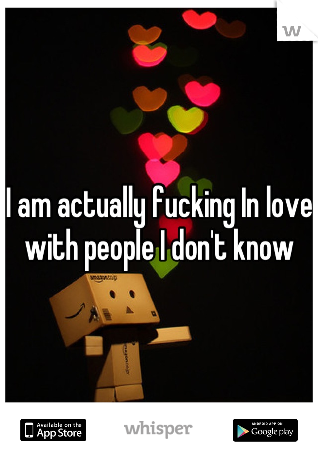 I am actually fucking In love with people I don't know
