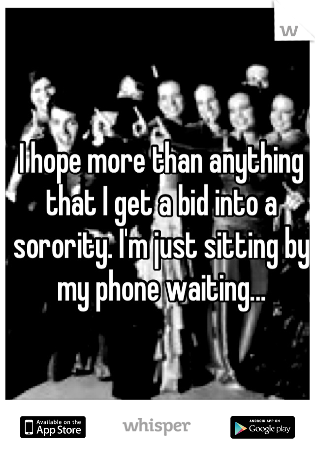 I hope more than anything that I get a bid into a sorority. I'm just sitting by my phone waiting...