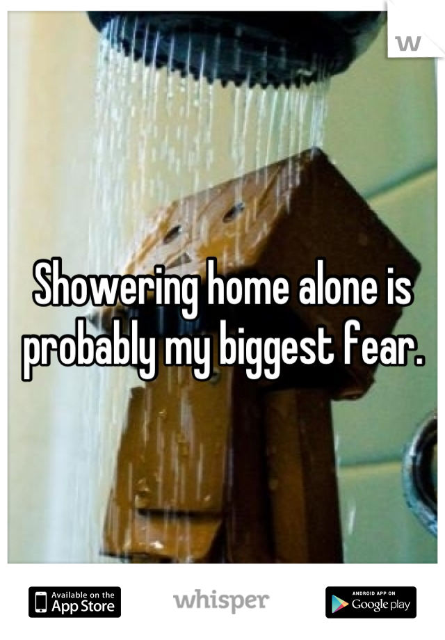 Showering home alone is probably my biggest fear.