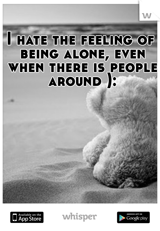 I hate the feeling of being alone, even when there is people around ):