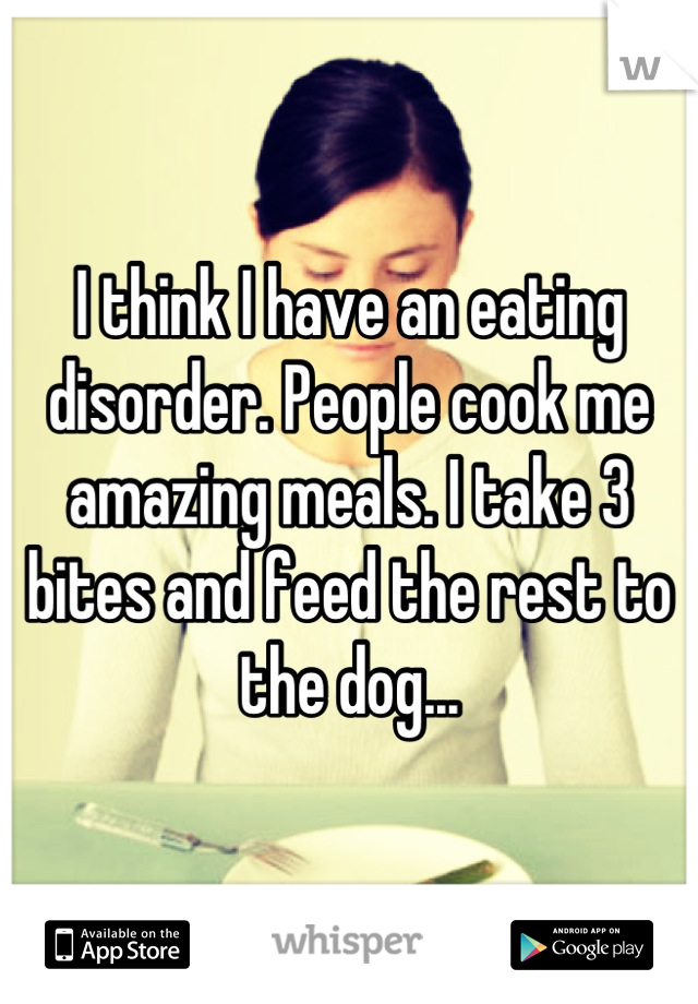 I think I have an eating disorder. People cook me amazing meals. I take 3 bites and feed the rest to the dog...