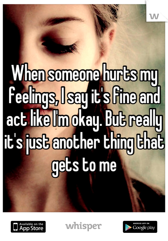 When someone hurts my feelings, I say it's fine and act like I'm okay. But really it's just another thing that gets to me