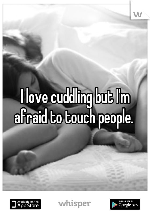 I love cuddling but I'm afraid to touch people.