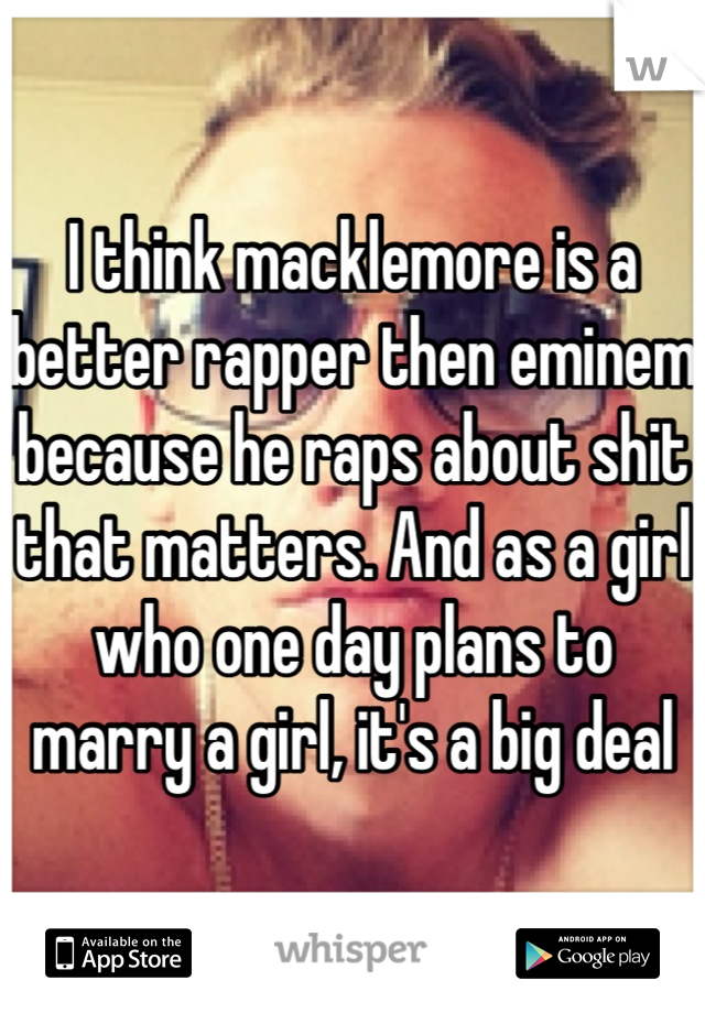 I think macklemore is a better rapper then eminem because he raps about shit that matters. And as a girl who one day plans to marry a girl, it's a big deal